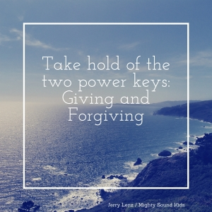 Take hold of the two power keys- Giving and Forgiving